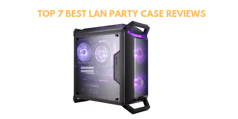 Best LAN Party Case 2021 – Top 7 Reviews & Buying Guide