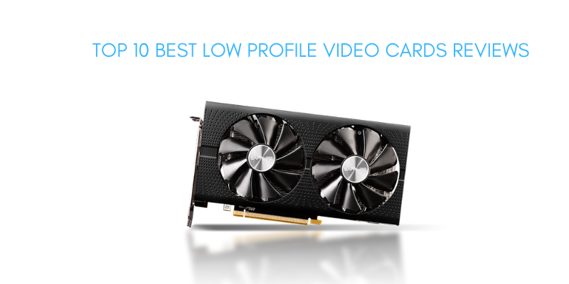 Best Low Profile Video Cards 2020 – Top 10 Rated Reviews